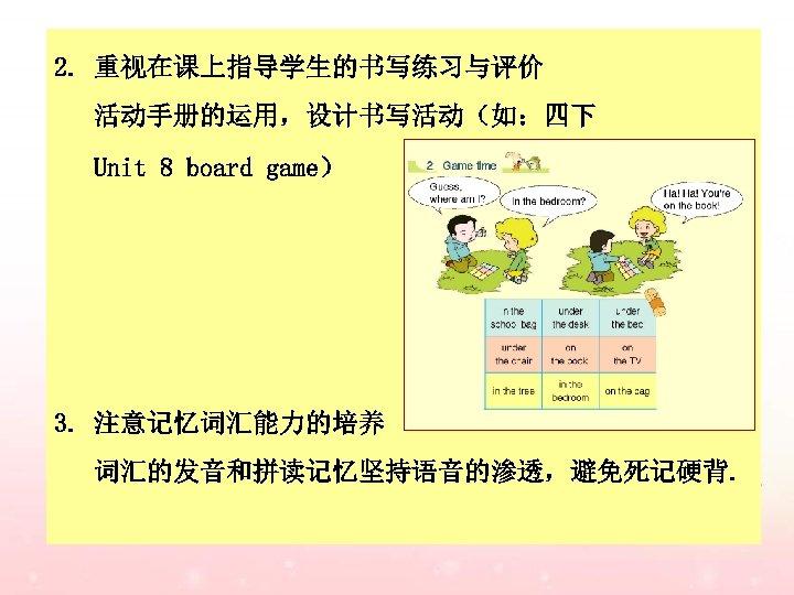 2. 重视在课上指导学生的书写练习与评价 活动手册的运用,设计书写活动(如:四下 Unit 8 board game) 3. 注意记忆词汇能力的培养 词汇的发音和拼读记忆坚持语音的渗透,避免死记硬背.