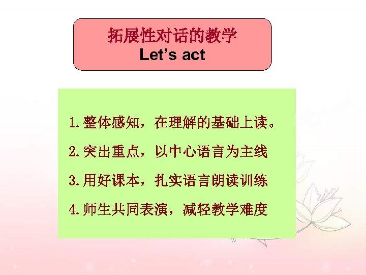 拓展性对话的教学 Let's act 1. 整体感知,在理解的基础上读。 2. 突出重点,以中心语言为主线 3. 用好课本,扎实语言朗读训练 4. 师生共同表演,减轻教学难度