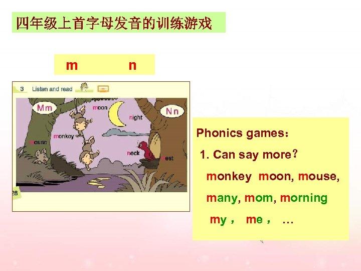 四年级上首字母发音的训练游戏 m n Phonics games: 1. Can say more? monkey moon, mouse, many, mom,