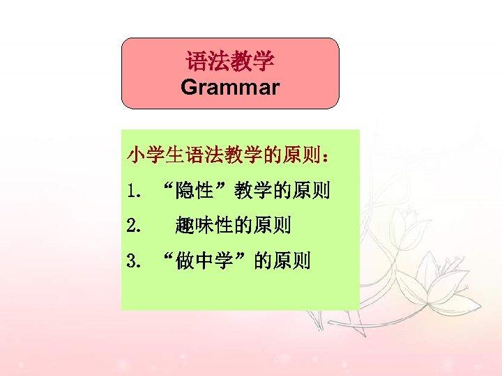 """语法教学 Grammar 小学生语法教学的原则: 1. """"隐性""""教学的原则 2. 趣味性的原则 3. """"做中学""""的原则"""
