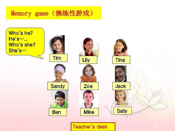 Memory game(操练性游戏) Who's he? He's…. . Who's she? She's… Tim Lily Tina Sandy Zoe