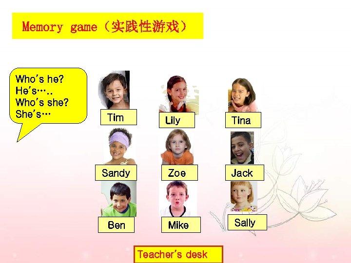 Memory game(实践性游戏) Who's he? He's…. . Who's she? She's… Tim Lily Tina Sandy Zoe