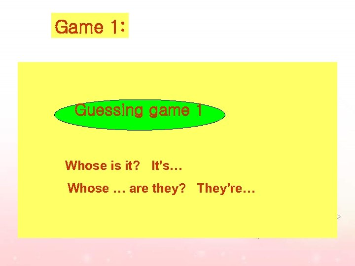 Game 1: Guessing game 1 Whose is it? It's… Whose … are they? They're…