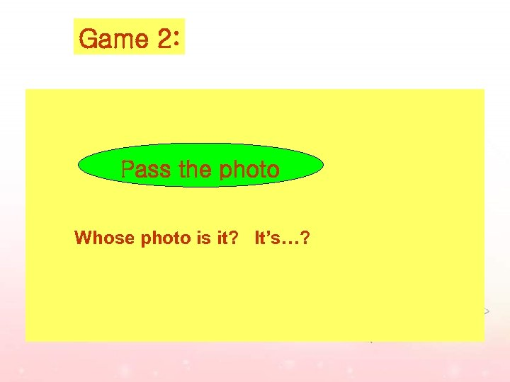 Game 2: Pass the photo Whose photo is it? It's…?