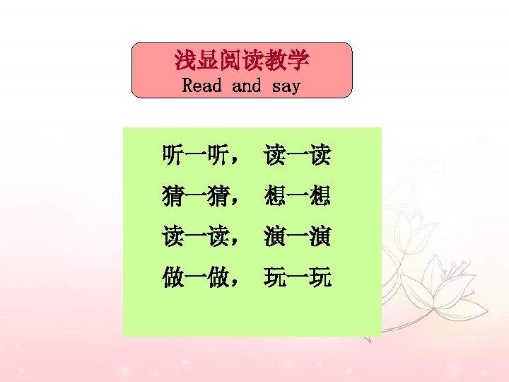 浅显阅读教学 Read and say 听一听, 读一读 猜一猜, 想一想 读一读, 演一演 做一做, 玩一玩