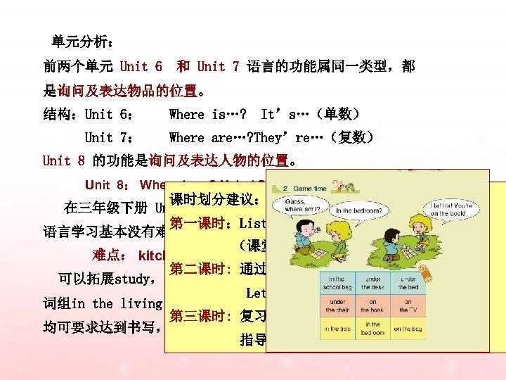 单元分析: 前两个单元 Unit 6 和 Unit 7 语言的功能属同一类型,都 是询问及表达物品的位置。 结构:Unit 6: Unit 7: Where