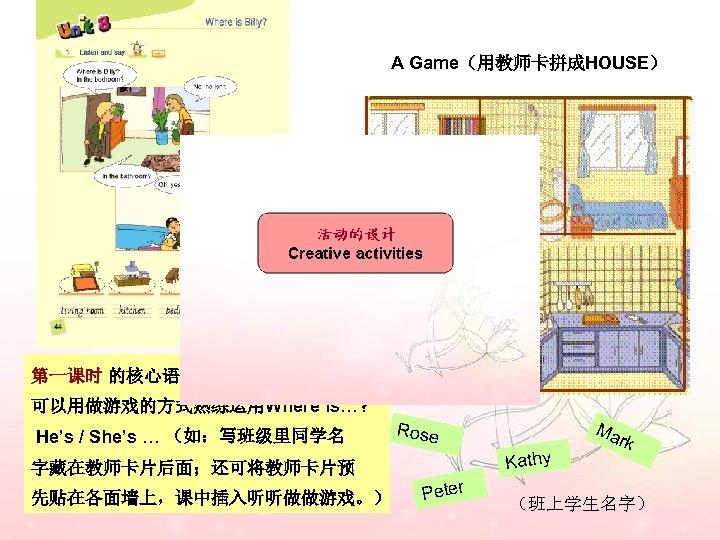 A Game(用教师卡拼成HOUSE) 第一课时 的核心语言没有难度, 可以用做游戏的方式熟练运用Where is…? He's / She's … (如:写班级里同学名 Kathy 字藏在教师卡片后面;还可将教师卡片预 先贴在各面墙上,课中插入听听做做游戏。)