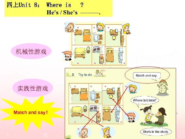 四上Unit 8: Where is ? He's / She's ———. 机械性游戏 实践性游戏 Match and say!