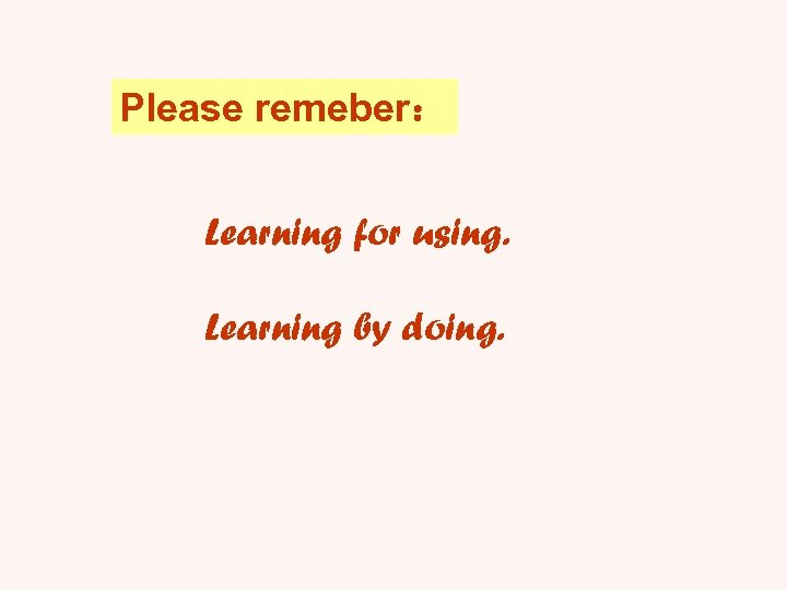 Please remeber: Learning for using. Learning by doing.