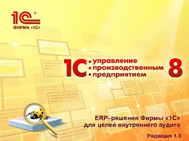 ERP–решения Фирмы « 1 С» для целей внутреннего аудита Редакция 1. 3