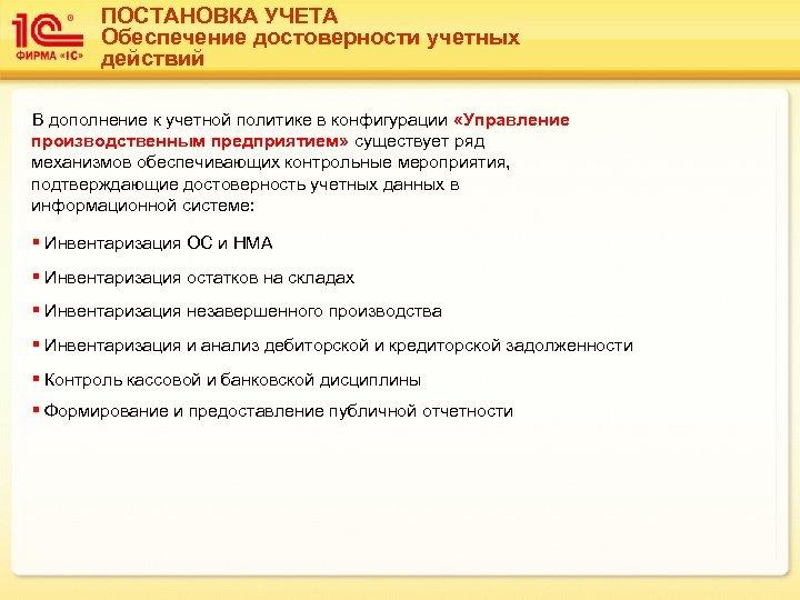 ПОСТАНОВКА УЧЕТА Обеспечение достоверности учетных действий В дополнение к учетной политике в конфигурации «Управление