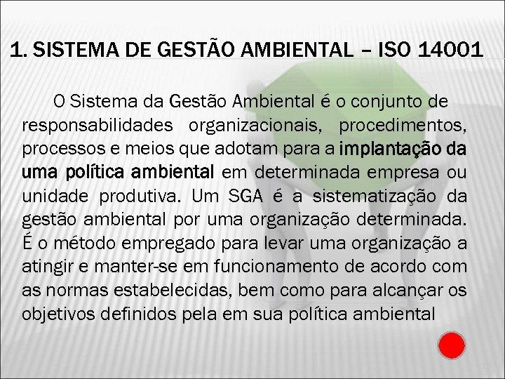 1. SISTEMA DE GESTÃO AMBIENTAL – ISO 14001 O Sistema da Gestão Ambiental é