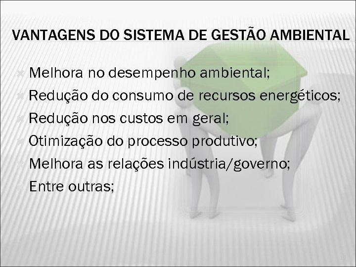 VANTAGENS DO SISTEMA DE GESTÃO AMBIENTAL Melhora no desempenho ambiental; Redução do consumo de