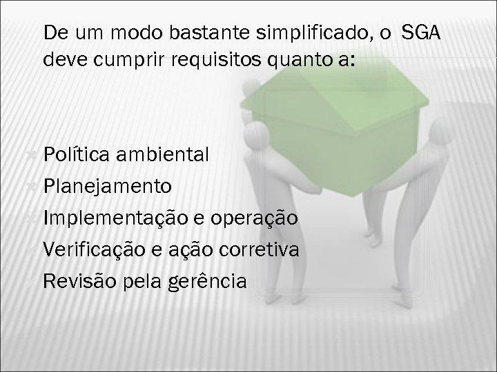 De um modo bastante simplificado, o SGA deve cumprir requisitos quanto a: Política ambiental