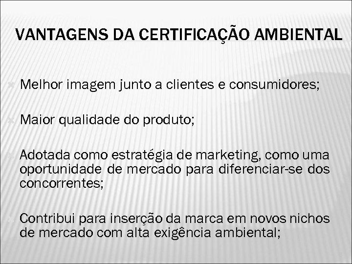 VANTAGENS DA CERTIFICAÇÃO AMBIENTAL Melhor imagem junto a clientes e consumidores; Maior qualidade do