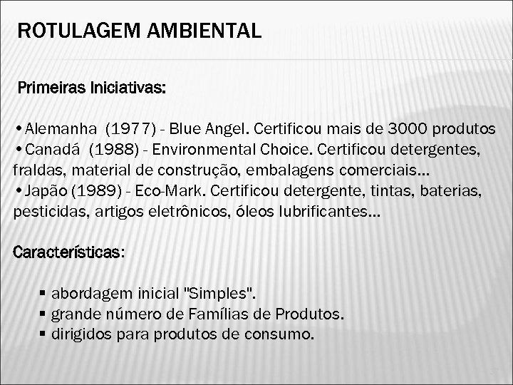 ROTULAGEM AMBIENTAL Primeiras Iniciativas: • Alemanha (1977) - Blue Angel. Certificou mais de 3000