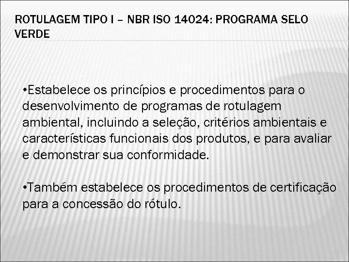 ROTULAGEM TIPO I – NBR ISO 14024: PROGRAMA SELO VERDE • Estabelece os princípios