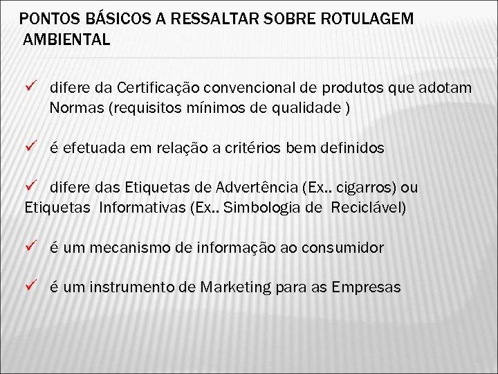 PONTOS BÁSICOS A RESSALTAR SOBRE ROTULAGEM AMBIENTAL ü difere da Certificação convencional de produtos