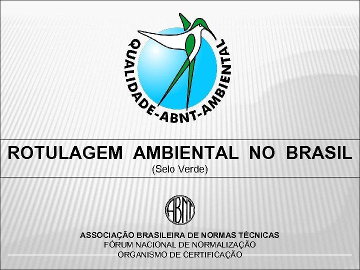 ROTULAGEM AMBIENTAL NO BRASIL (Selo Verde) ASSOCIAÇÃO BRASILEIRA DE NORMAS TÉCNICAS FÓRUM NACIONAL DE