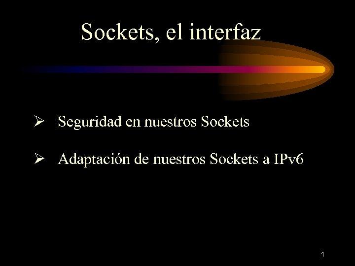Sockets, el interfaz Ø Seguridad en nuestros Sockets Ø Adaptación de nuestros Sockets a