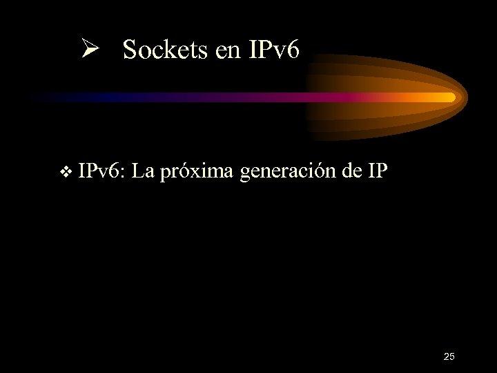 Ø Sockets en IPv 6 v IPv 6: La próxima generación de IP 25