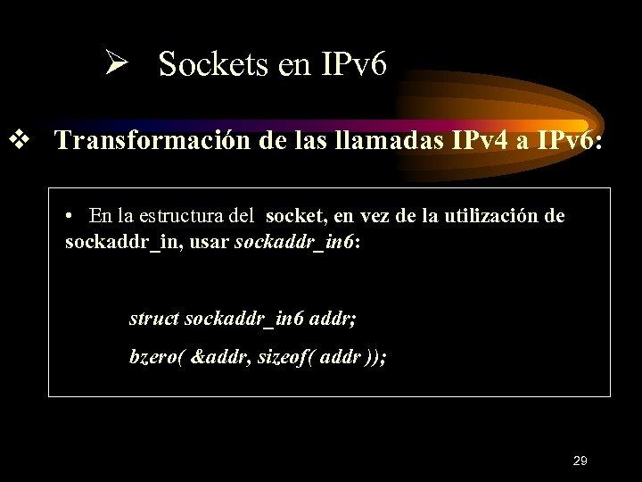 Ø Sockets en IPv 6 v Transformación de las llamadas IPv 4 a IPv