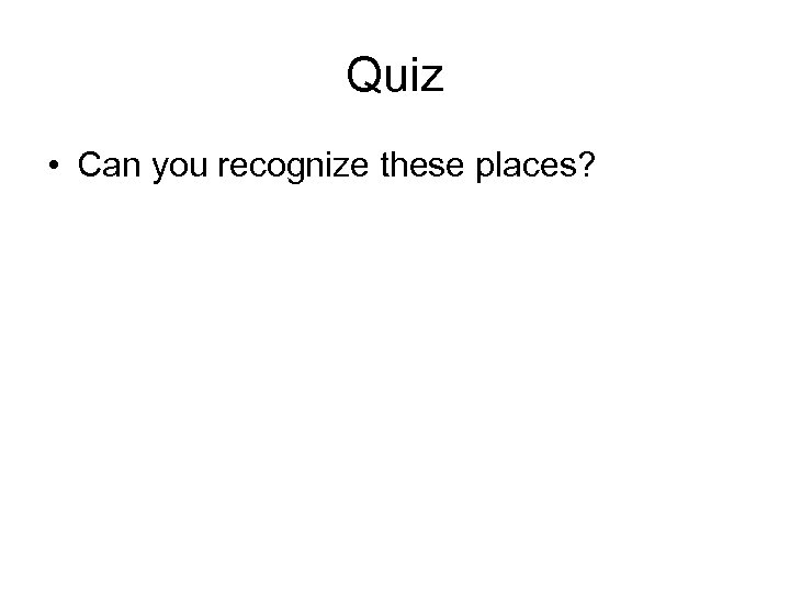 Quiz • Can you recognize these places?