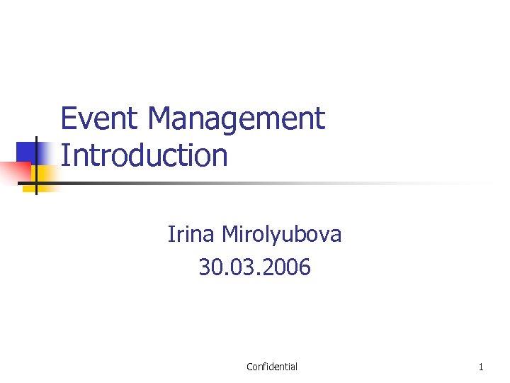 Event Management Introduction Irina Mirolyubova 30. 03. 2006 Confidential 1