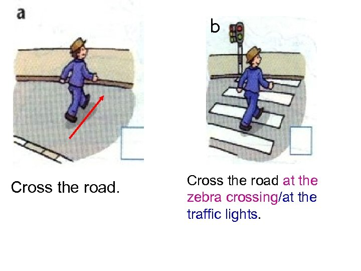 b Cross the road at the zebra crossing/at the traffic lights.