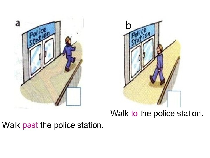 b Walk to the police station. Walk past the police station.