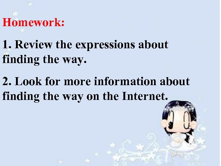 Homework: 1. Review the expressions about finding the way. 2. Look for more information