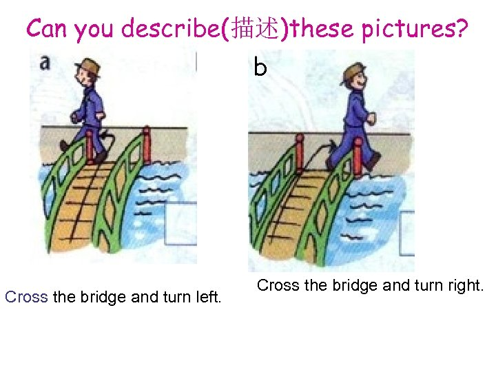 Can you describe(描述)these pictures? b Cross the bridge and turn left. Cross the bridge