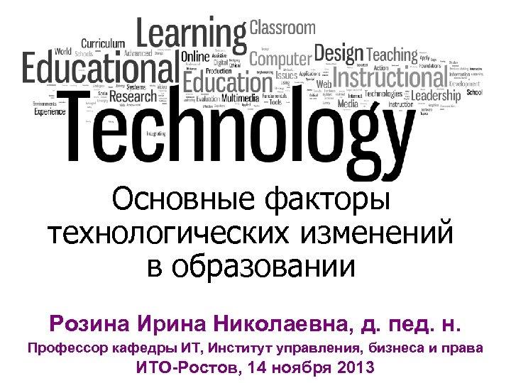 Основные факторы технологических изменений в образовании Розина Ирина Николаевна, д. пед. н. Профессор кафедры