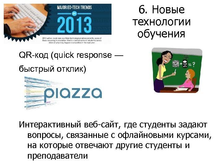 6. Новые технологии обучения QR-код (quick response — быстрый отклик) Интерактивный веб-сайт, где студенты
