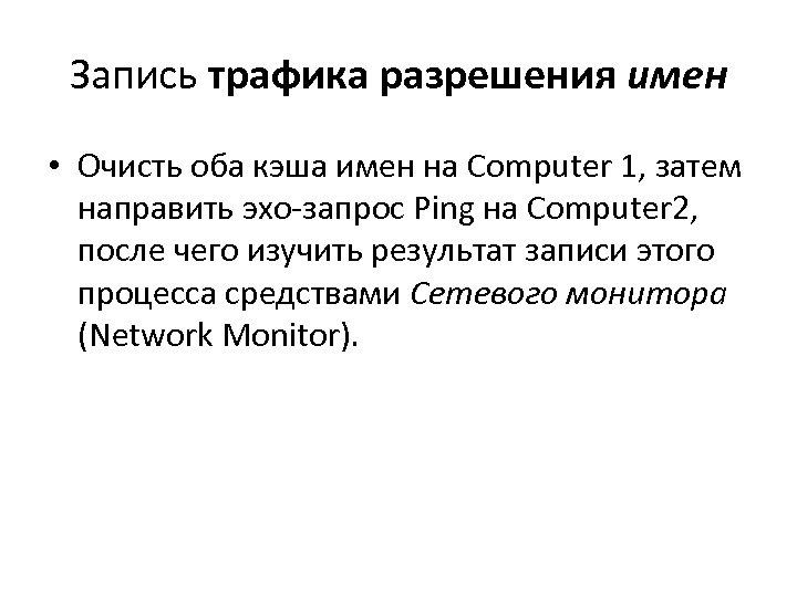 Запись трафика разрешения имен • Очисть оба кэша имен на Computer 1, затем направить
