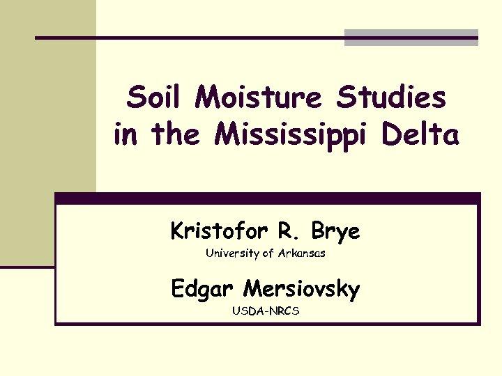 Soil Moisture Studies in the Mississippi Delta Kristofor R. Brye University of Arkansas Edgar
