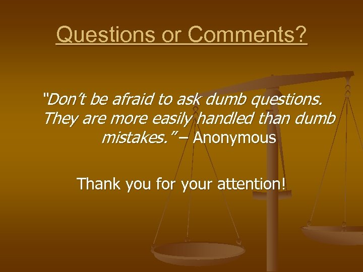 """Questions or Comments? """"Don't be afraid to ask dumb questions. They are more easily"""