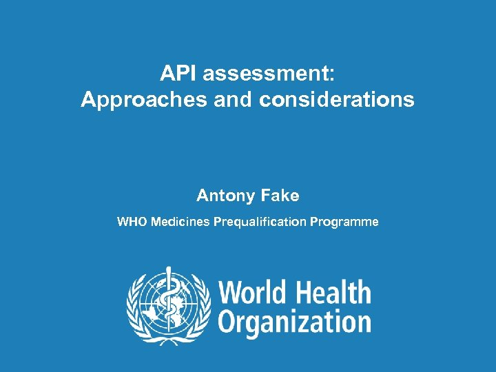 API assessment: Approaches and considerations Antony Fake WHO Medicines Prequalification Programme 1  API assessment: