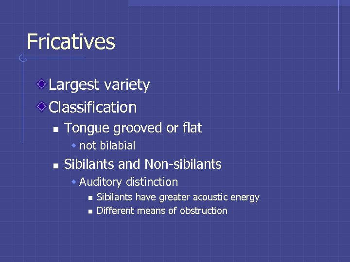 Fricatives Largest variety Classification n Tongue grooved or flat w not bilabial n Sibilants
