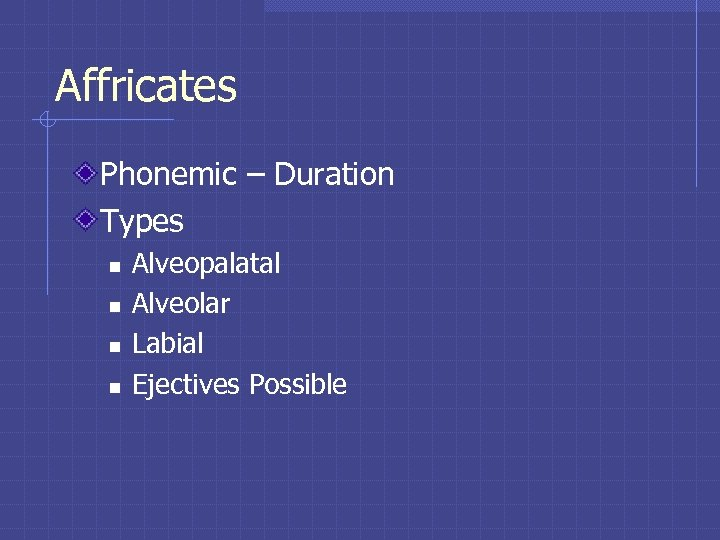 Affricates Phonemic – Duration Types n n Alveopalatal Alveolar Labial Ejectives Possible