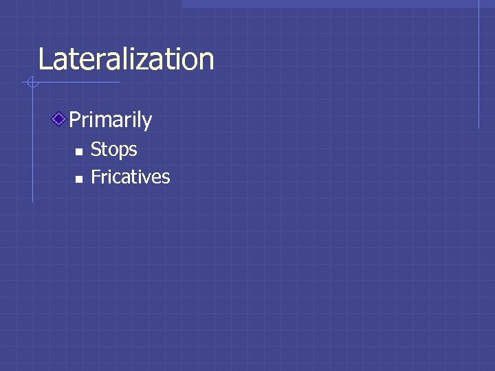 Lateralization Primarily n n Stops Fricatives
