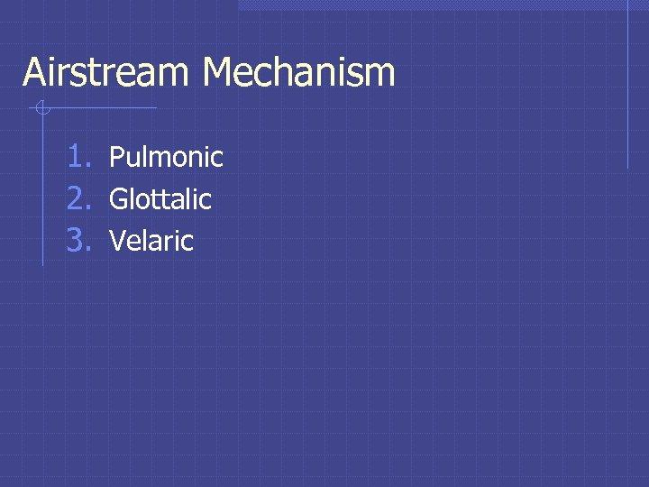 Airstream Mechanism 1. Pulmonic 2. Glottalic 3. Velaric