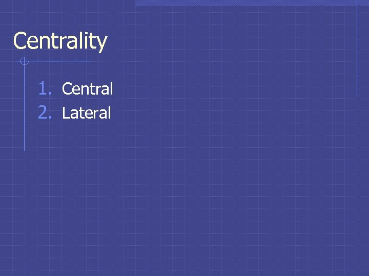 Centrality 1. Central 2. Lateral