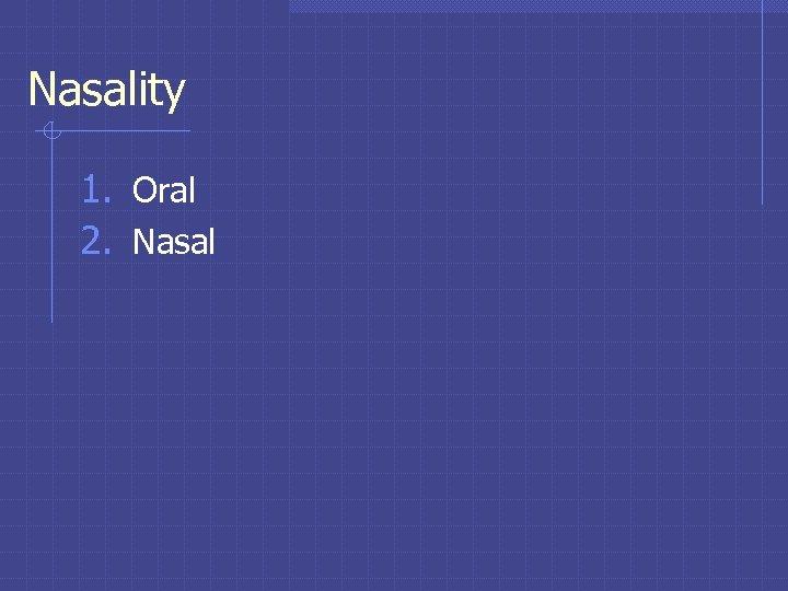 Nasality 1. Oral 2. Nasal