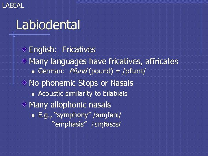 LABIAL Labiodental English: Fricatives Many languages have fricatives, affricates n German: Pfund (pound) =