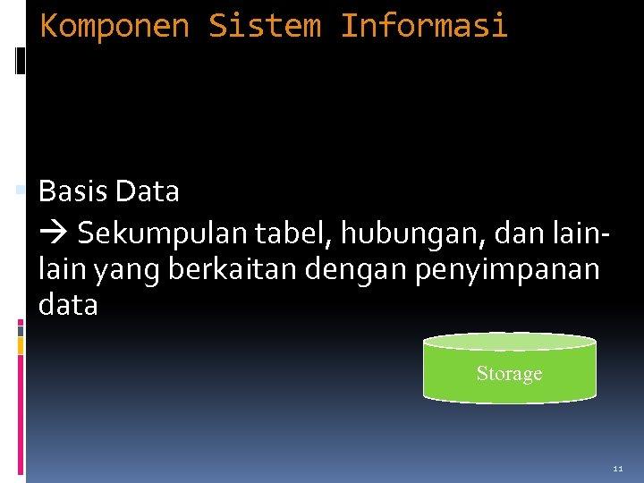 Komponen Sistem Informasi Basis Data Sekumpulan tabel, hubungan, dan lain yang berkaitan dengan penyimpanan