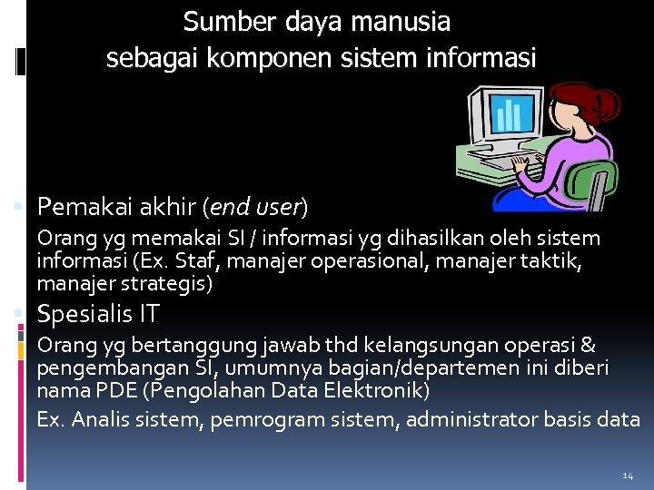 Sumber daya manusia sebagai komponen sistem informasi Pemakai akhir (end user) Orang yg memakai