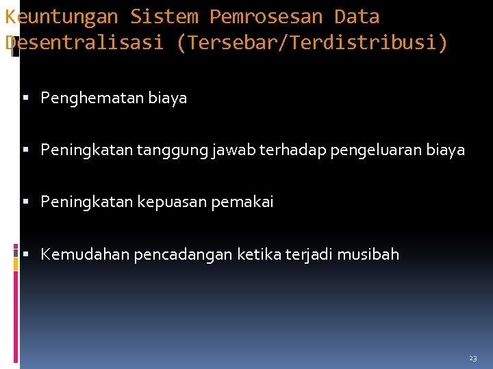 Keuntungan Sistem Pemrosesan Data Desentralisasi (Tersebar/Terdistribusi) Penghematan biaya Peningkatan tanggung jawab terhadap pengeluaran biaya
