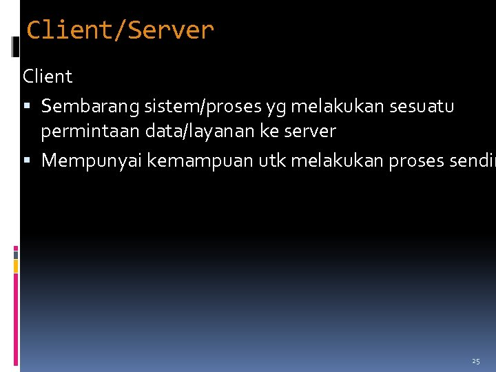 Client/Server Client Sembarang sistem/proses yg melakukan sesuatu permintaan data/layanan ke server Mempunyai kemampuan utk