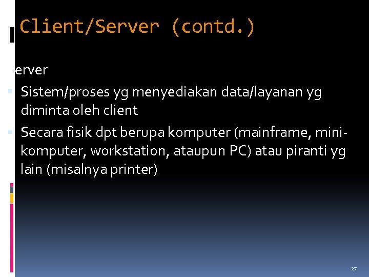Client/Server (contd. ) Server Sistem/proses yg menyediakan data/layanan yg diminta oleh client Secara fisik